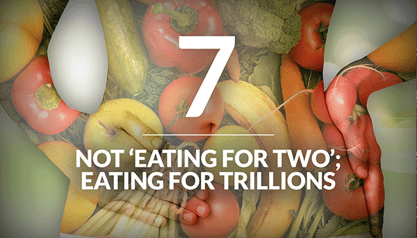 Not Eating for Two; Eating for Trillions